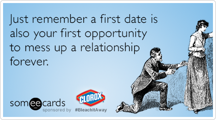 Just remember a first date is also your first opportunity to mess up a relationship forever.