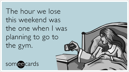 someecards.com - The hour we lose this weekend was the one when I was planning to go to the gym.