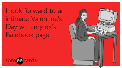 someecards.com - I look forward to an intimate Valentine's Day with my ex's Facebook page.