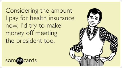 Considering the amount I pay for health insurance now, I'd try to make money off meeting the President too.