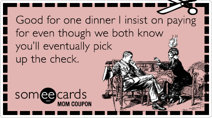 someecards.com - Mom Coupon: Good for one dinner I insist on paying for even though we both know you'll eventually pick up the check.