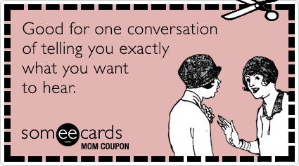 someecards.com - Mom Coupon: Good for one conversation of telling you exactly what you want to hear.