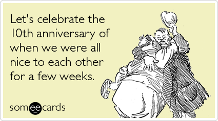 Funny Somewhat Topical Ecard: Let's celebrate the 10th anniversary of when we were all nice to each other for a few weeks.
