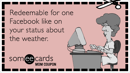 Mom Coupon: Redeemable for one Facebook like on your status about the weather.