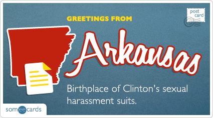 someecards.com - Birthplace of Clinton's sexual harassment suits.
