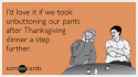 I'd love it if we took unbuttoning our pants after Thanksgiving dinner a step further.
