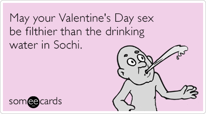 someecards.com - May your Valentine's Day sex be filthier than the drinking water in Sochi.