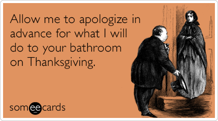 Funny Thanksgiving Ecard: Allow me to apologize in advance for what I will do to your bathroom on Thanksgiving.