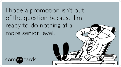 someecards.com - I hope a promotion isn't out of the question because I'm ready to do nothing at a more senior level.