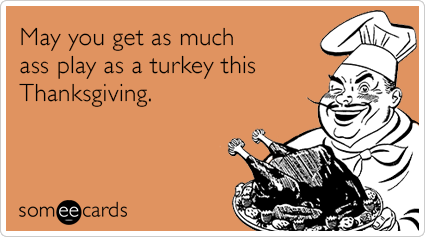 Funny Thanksgiving Ecard: May you get as much ass play as a turkey this Thanksgiving.