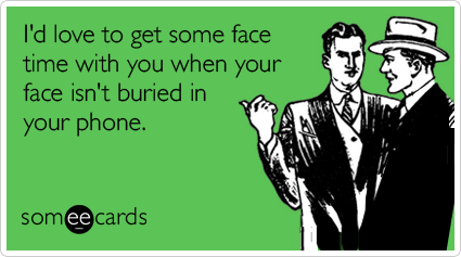 someecards.com - I'd love to get some face time with you when your face isn't buried in your phone