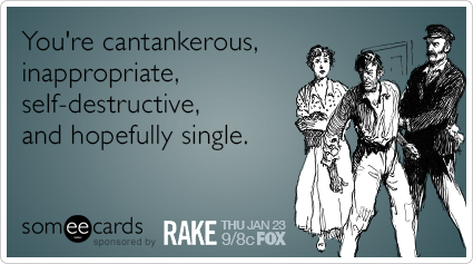 You're cantankerous, inappropriate, self-destructive, and hopefully single.