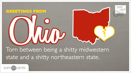 someecards.com - Torn between being a shitty midwestern state and a shitty northeastern state.