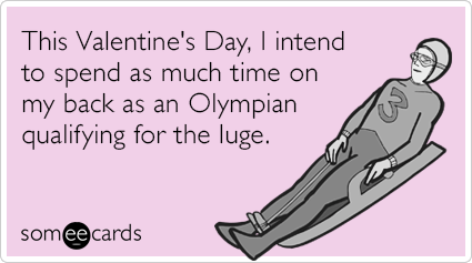 This Valentine's Day, I intend to spend as much time on my back as an Olympian qualifying for the luge.
