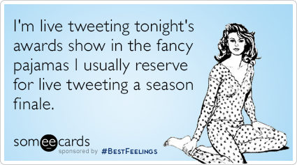 I'm live tweeting tonight's awards show in the fancy pajamas I usually reserve for live tweeting a season finale.
