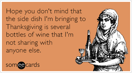 Funny Thanksgiving Ecard: Hope you don't mind that the side dish I'm bringing to Thanksgiving is several bottles of wine that I'm not sharing with anyone else.