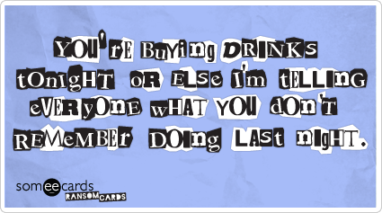 someecards.com - You're buying drinks tonight or else I'm telling everyone what you don't remember doing last night.