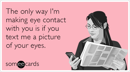 The only way I'm making eye contact with you is if you text me a picture of your eyes.
