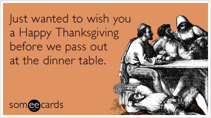 Just wanted to wish you a Happy Thanksgiving before we pass out at the dinner table.
