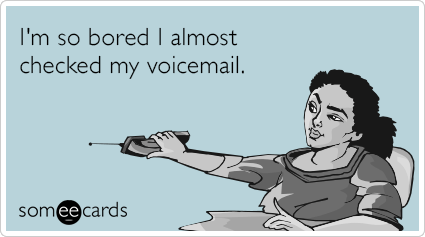 someecards.com - I'm so bored I almost checked my voicemail.