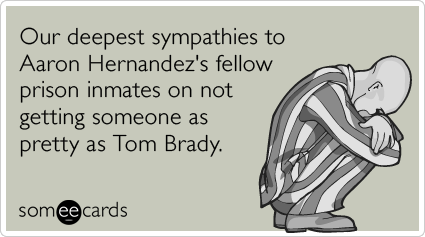 Our deepest sympathies to Aaron Hernandez's fellow prison inmates on not getting someone as pretty as Tom Brady.