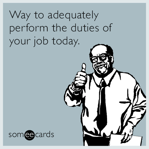 Way to adequately perform the duties of your job today.