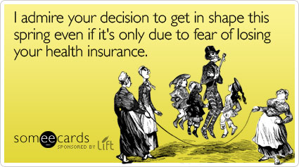 I admire your decision to get in shape this spring even if it's only due to fear of losing your health insurance