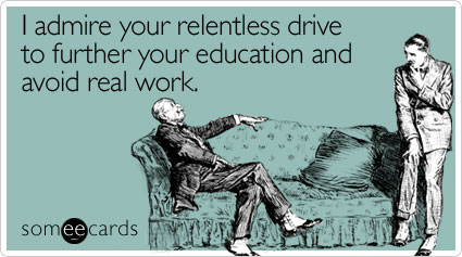 someecards.com - I admire your relentless drive to further your education and avoid real work