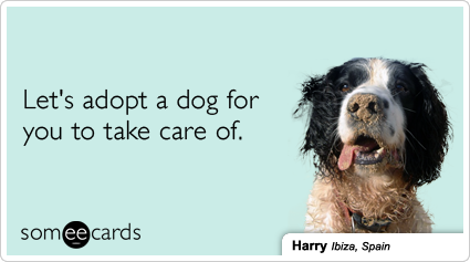 someecards.com - Let's adopt a dog for you to take care of.