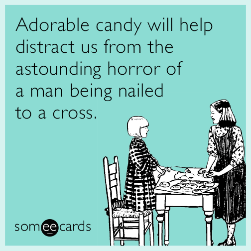 Adorable candy will help distract us from the astounding horror of a man being nailed to a cross
