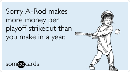 someecards.com - Sorry A-Rod makes more money per playoff strikeout than you make in a year.