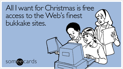 Funny Christmas Season Ecard: All I want for Christmas is free access to the Web's finest bukkake sites.