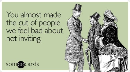 someecards.com - You almost made the cut of people we feel bad about not inviting