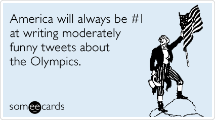 someecards.com - America will always be #1 at writing moderately funny tweets about the Olympics.