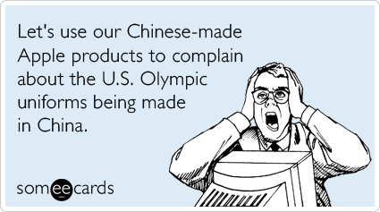 someecards.com - Let's use our Chinese-made Apple products to complain about the U.S. Olympic uniforms being made in China.