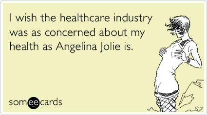 I wish the healthcare industry was as concerned about my health as Angelina Jolie is.