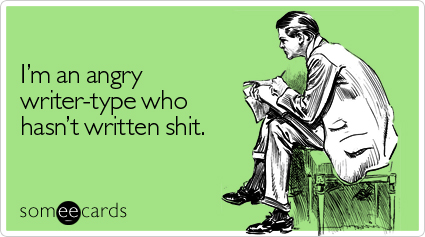 Funny Cry For Help Ecard: I'm an angry writer-type who hasn't written shit.