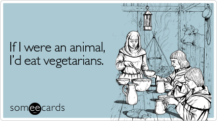 someecards.com - If I were an animal, I'd eat vegetarians