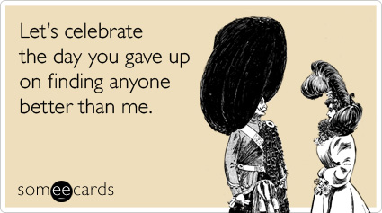 someecards.com - Let's celebrate the day you gave up on finding anyone better than me