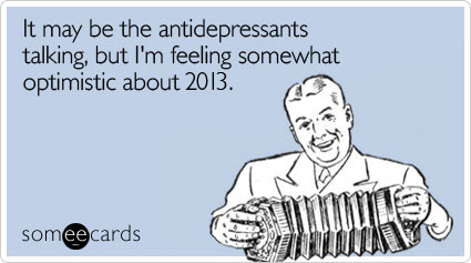 Funny New Year's Ecard: It may be the antidepressants talking, but I'm feeling somewhat optimistic about 2013.