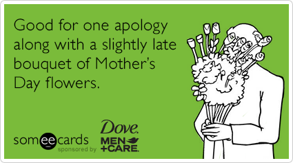 Good for one apology along with a slightly late bouquet of Mother's Day flowers.