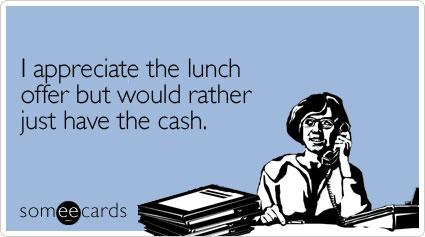 someecards.com - I appreciate the lunch offer but would rather just have the cash