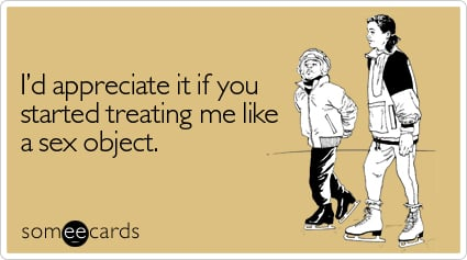 Funny Flirting Ecard: I'd appreciate it if you started treating me like a sex object.