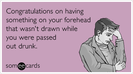 Congratulations on having something on your forehead that wasn't drawn while you were passed out drunk.