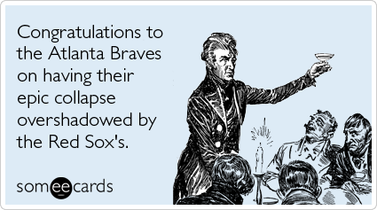 someecards.com - Congratulations to the Atlanta Braves on having their epic collapse overshadowed by the Red Sox's