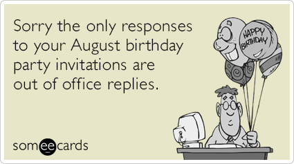 Sorry the only responses to your August birthday party invitations are out of office replies.