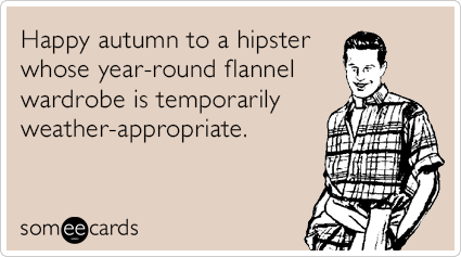 someecards.com - Happy autumn to a hipster whose year-round flannel wardrobe is temporarily weather-appropriate.