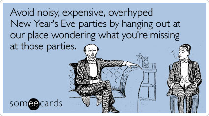 Avoid noisy, expensive, overhyped New Year's Eve parties by hanging out at our place wondering what you're missing at those parties