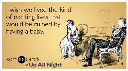 I wish we lived the kind of exciting lives that would be ruined by having a baby.