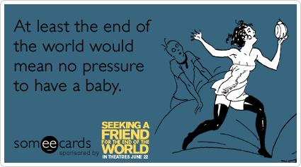 someecards.com - At least the end of the world would mean no pressure to have a baby.